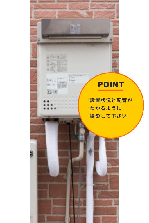 ①給湯器全体の写真の撮影設置状況や配管もうつるようにしてください